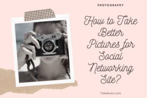 How to Take Better Pictures for Social Networking Site?